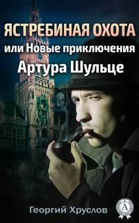 Хруслов, Георгий  - Ястребиная охота, или Новые приключения Артура Шульце