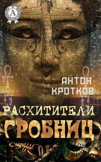 Кротков, Антон  - Расхитители гробниц