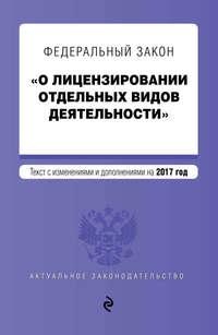 - Федеральный закон «О лицензировании отдельных видов деятельности». Текст с изменениями и дополнениями на 2017 год