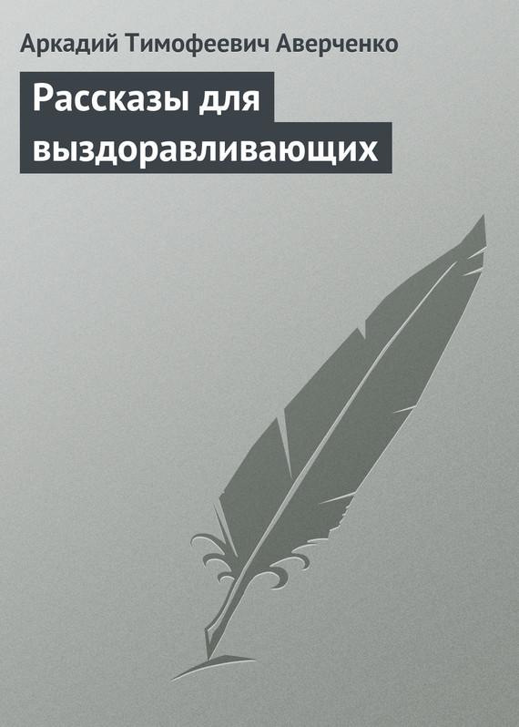 Аркадий Аверченко Рассказы для выздоравливающих рассказы русский нейлон