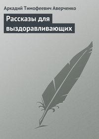 Аверченко, Аркадий Тимофеевич  - Рассказы для выздоравливающих