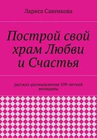 Савенкова, Лариса  - Построй свой храм Любви иСчастья. Размышления 109-летней женщины