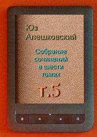 Алешковский, Юз  - Собрание сочинений в шести томах. Том5