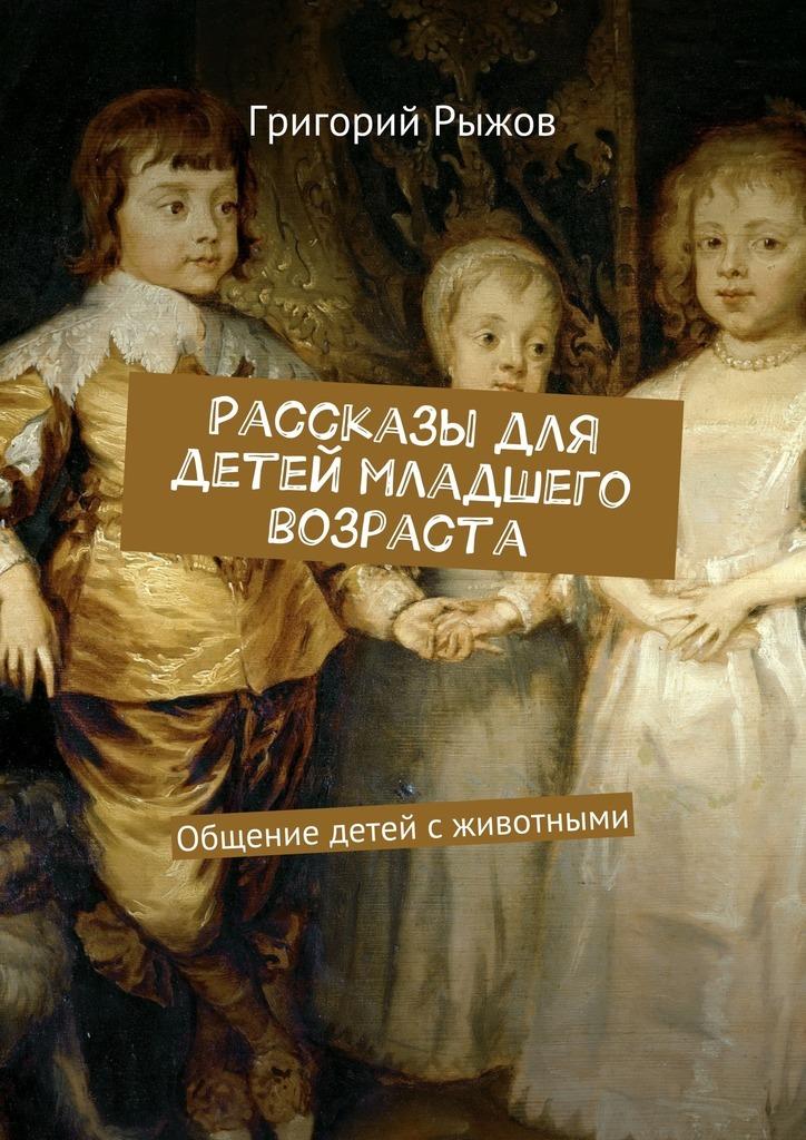 Григорий Михайлович Рыжов Рассказы для детей младшего возраста. Общение детей с животными