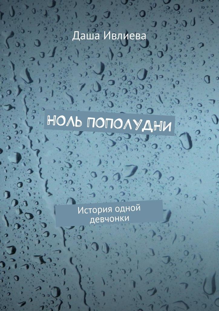 Даша Ивлиева Ноль пополудни. История одной девчонки билеты на поезд из симферополя