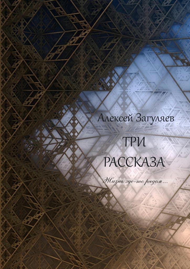 Алексей Николаевич Загуляев Три рассказа. Жизнь где-то рядом…