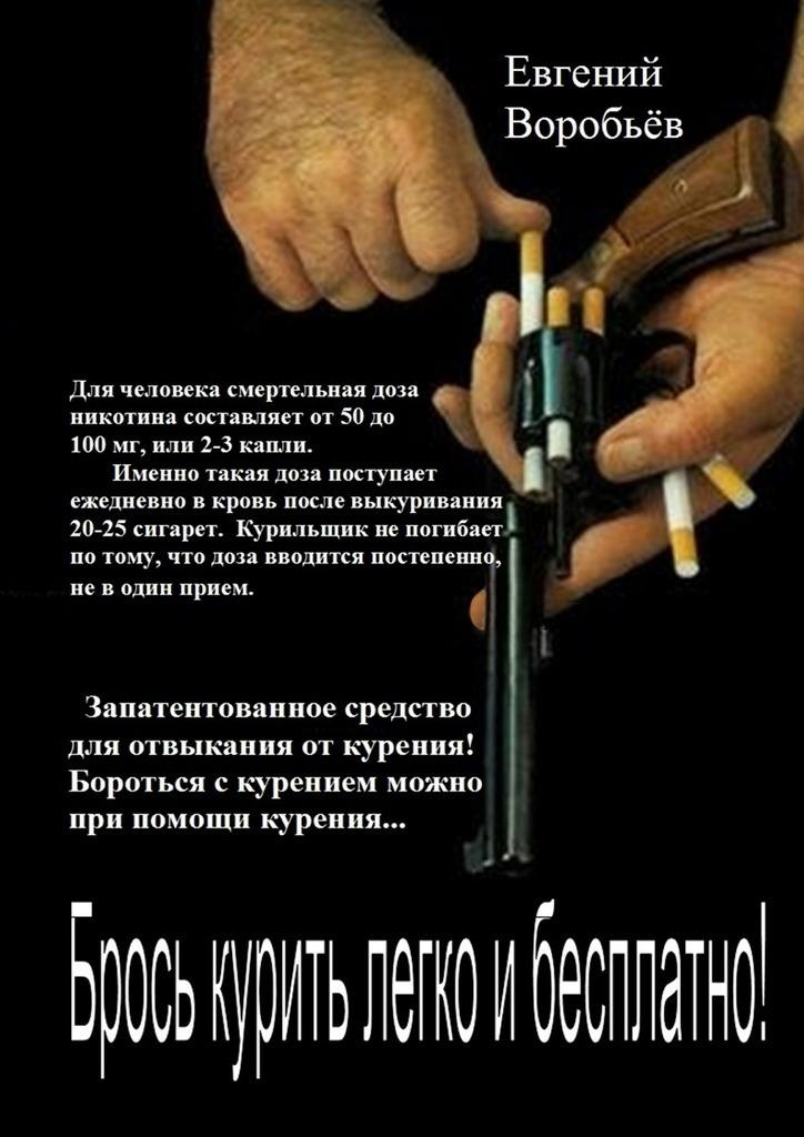 Евгений Александрович Воробьев Брось курить легко и бесплатно! Запатентованное средство для отвыкания от курения! Бороться с курением можно при помощи курения…