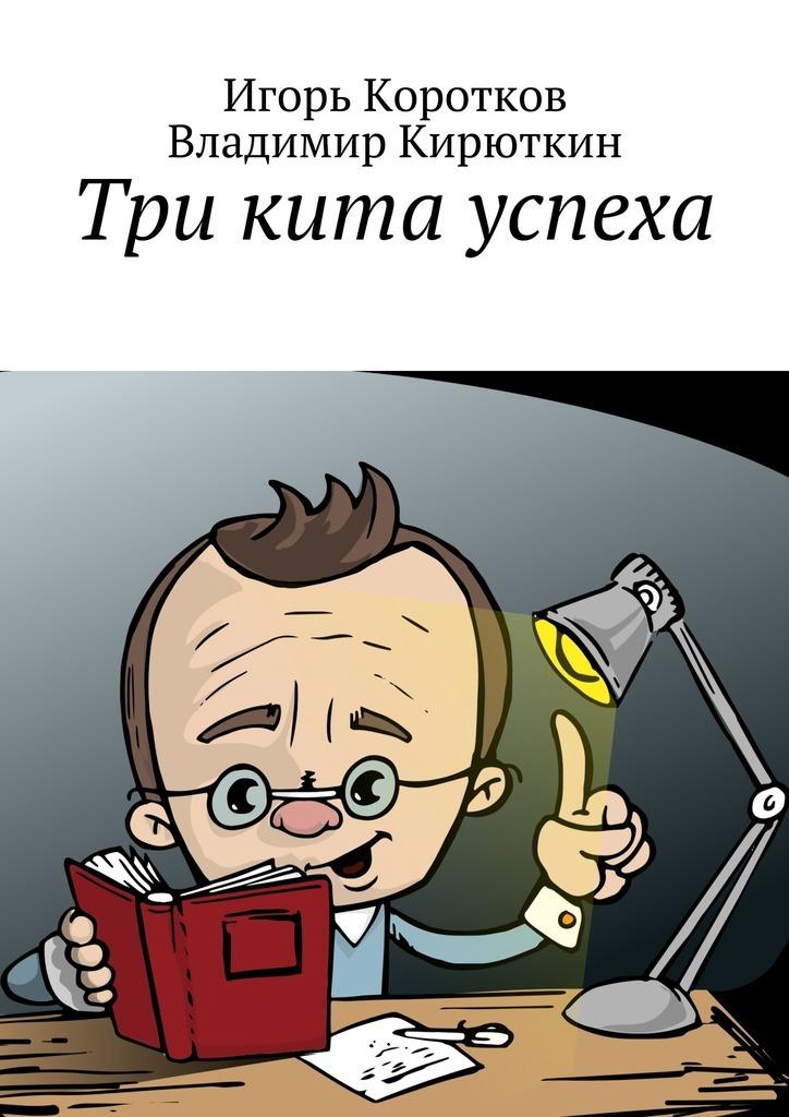 Игорь Юрьевич Коротков Три кита успеха игорь атаманенко кгб последний аргумент