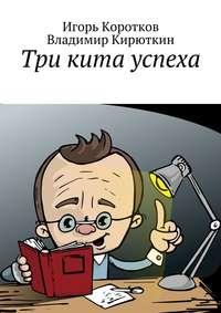 Коротков, Игорь Юрьевич  - Три кита успеха