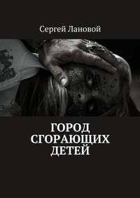 Сергей Лановой - Город сгорающих детей