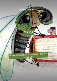 Тимченко, Елена  - Муха. Фантастическая школьная история и сказки