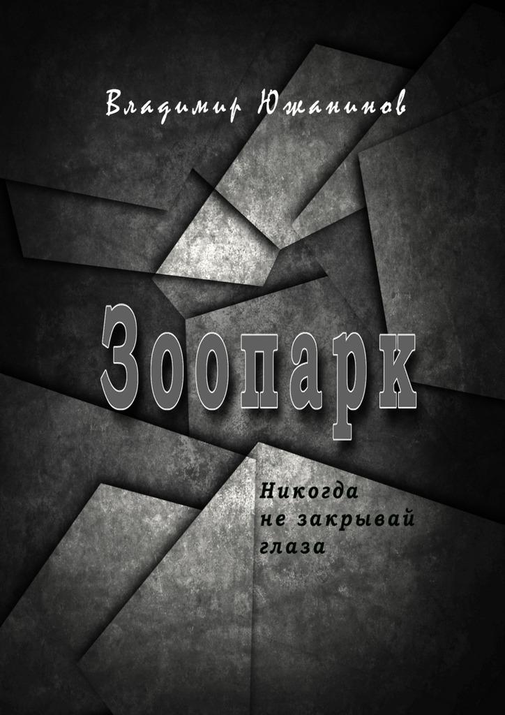 Обложка книги Зоопарк. Никогда незакрывай глаза, автор Южанинов, Владимир