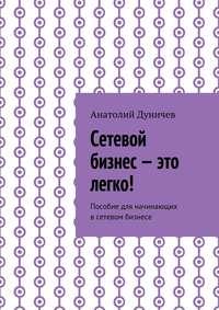 Дуничев, Анатолий Михайлович  - Сетевой бизнес – это легко! Пособие для начинающих всетевом бизнесе