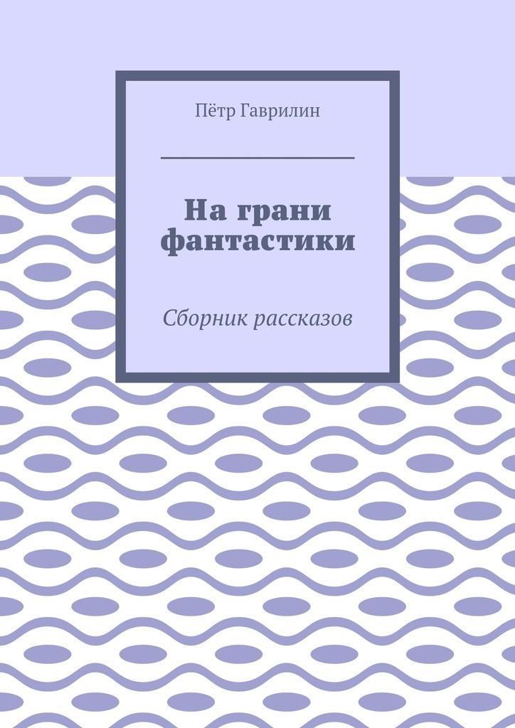 Пётр Гаврилин - На грани фантастики. Сборник рассказов