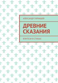 Александр Александрович Гармашев - Древние сказания. Фэнтези встихах