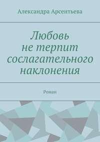 Арсентьева, Александра  - Любовь нетерпит сослагательного наклонения. Роман