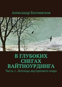 Александр Богомягков - Вглубоких снегах Вайтноурдинга. Часть 1. Легенды внутреннегомира