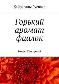 Руспаев, Кайркелды  - Горький аромат фиалок. Роман. Том третий