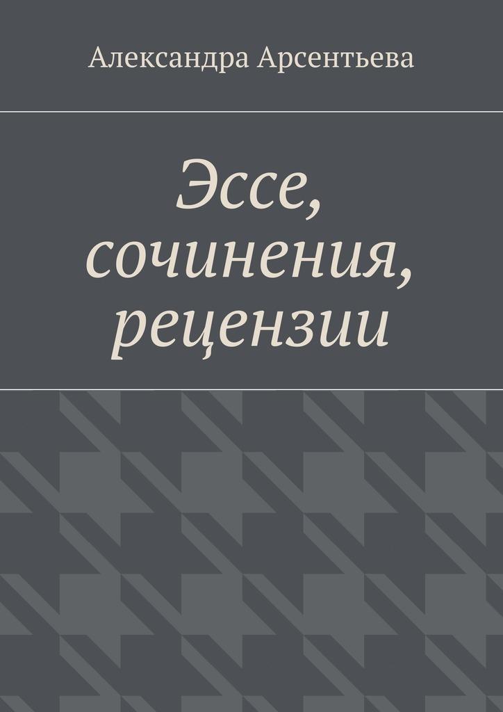 Александра Арсентьева Эссе, сочинения, рецензии александра арсентьева эссе сочинения рецензии