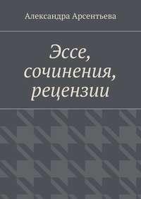 Арсентьева, Александра  - Эссе, сочинения, рецензии
