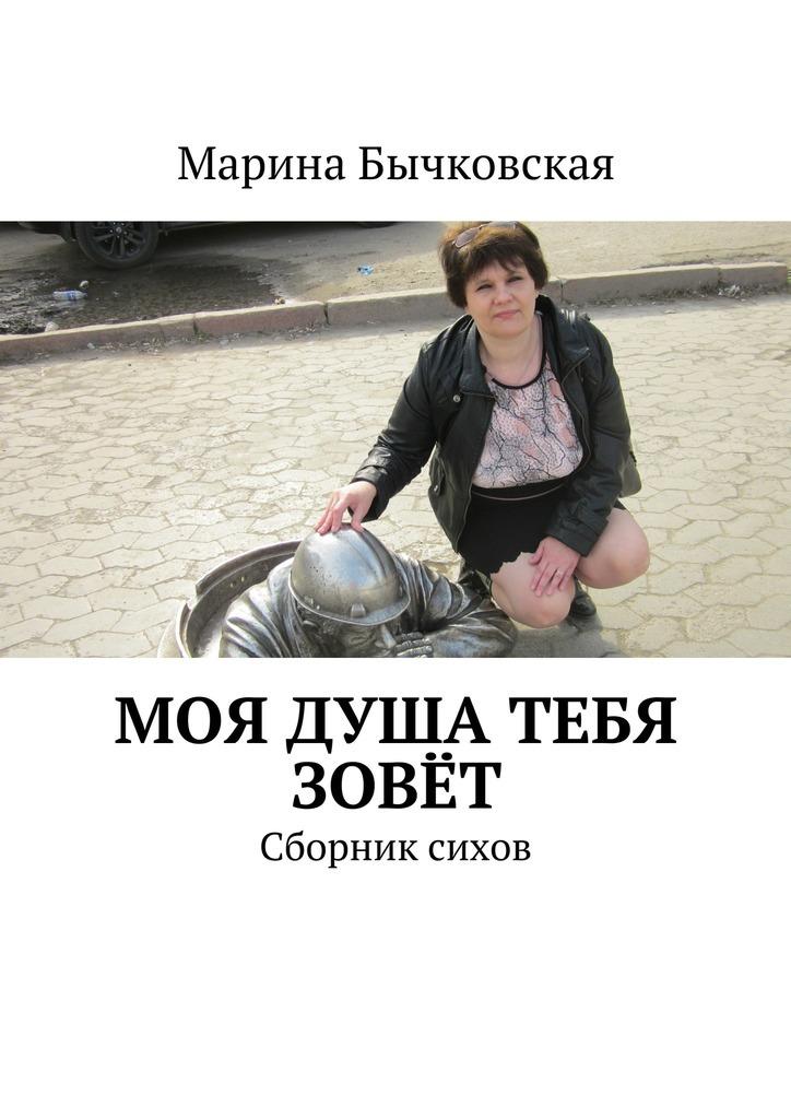 Марина Бычковская Моя душа тебя зовёт. Сборник сихов ISBN: 9785448373473 марина александровна байдукова киевские истории избранные стихи ирассказы