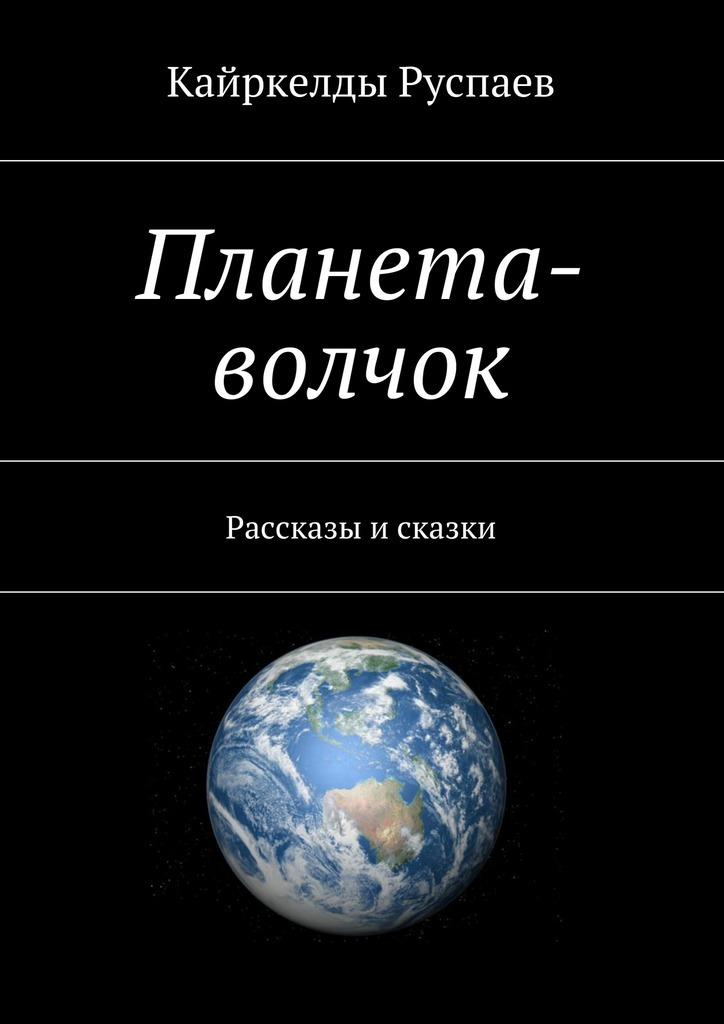Кайркелды Руспаев Планета-волчок. Рассказы и сказки рассказы и сказки