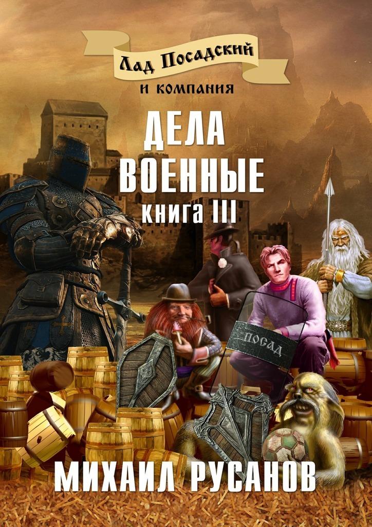 Михаил Русанов Лад Посадский и компания. Книга III. Дела военные