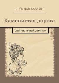 Бабкин, Ярослав Анатольевич  - Каменистая дорога. Оптимистичный стимпанк