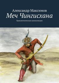 Максимов, Александр  - Меч Чингисхана. Приключенческая кинокомедия