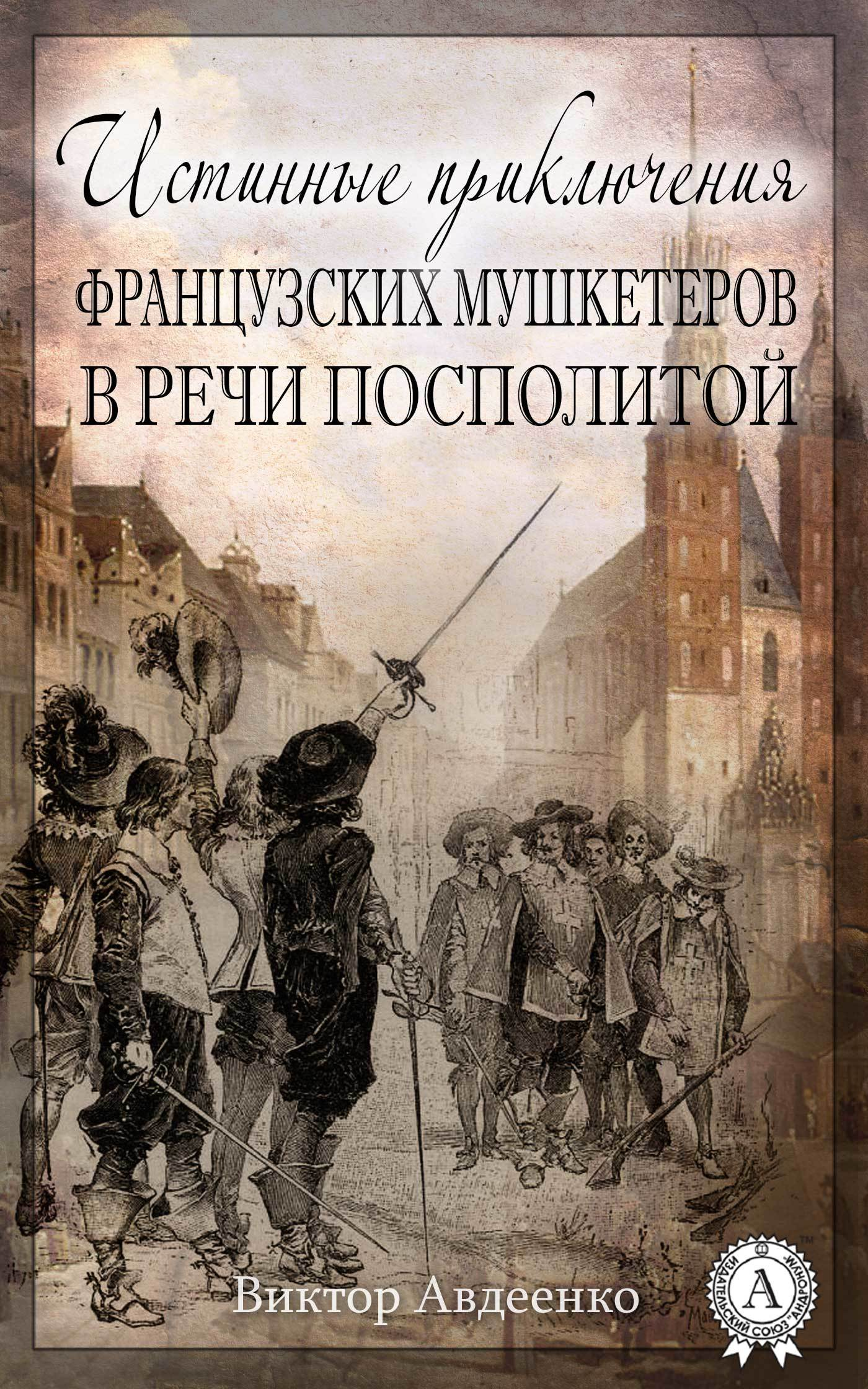 Виктор Авдеенко - Истинные приключения французских мушкетеров в Речи Посполитой