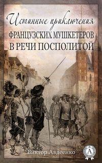 Авдеенко, Виктор  - Истинные приключения французских мушкетеров в Речи Посполитой