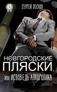Лесков, Сергей  - Новгородские пляски, или Исповедь алкоголика