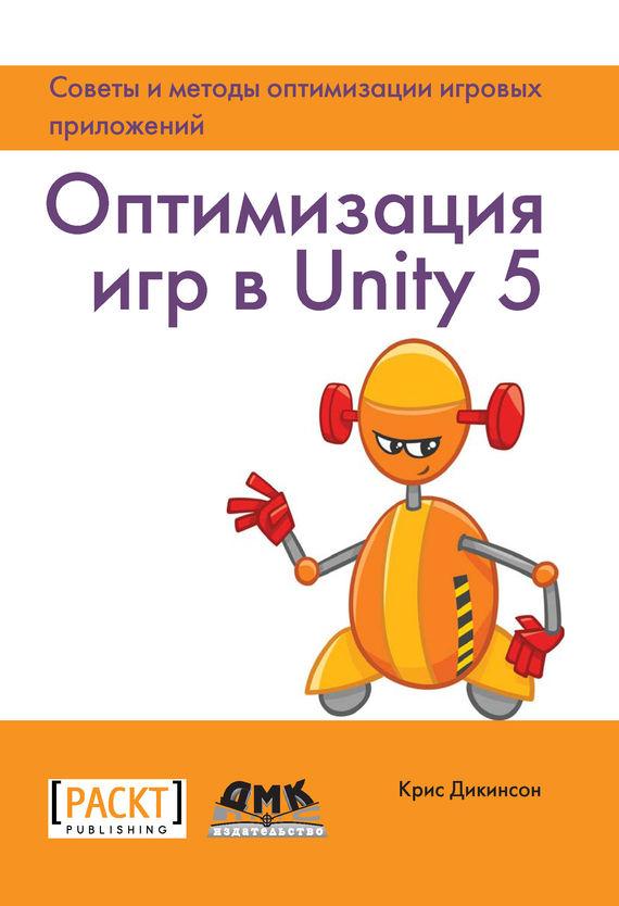 Крис Дикинсон Оптимизация игр в Unity 5. Советы и методы оптимизации игровых приложений оптимизаци игр в unity 5 советы и методы оптимизации приложений