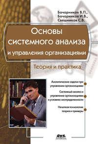 Свешников, С. В.  - Основы системного анализа и управления организациями. Теория и практика