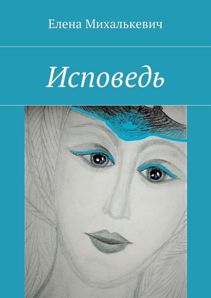 Елена Михалькевич Исповедь елена михалькевич 100лицарига стихи к