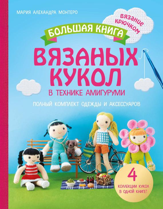 Мария Алехандра Монтеро Большая книга вязаных кукол в технике амигуруми. Полный комплект одежды и аксессуаров взрослое
