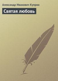 Куприн, Александр Иванович  - Святая любовь