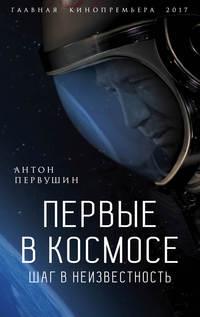 Первушин, Антон  - Первые в космосе. Шаг в неизвестность