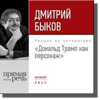 Быков, Дмитрий  - Лекция «Дональд Трамп как персонаж»