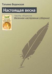 Веденская, Татьяна  - Настоящая весна