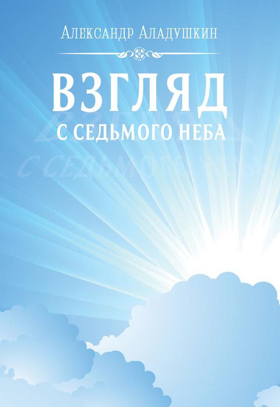 Александр Аладушкин Взгляд с седьмого неба мария жукова гладкова достучаться до седьмого неба