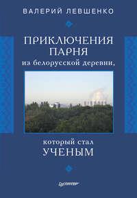 Левшенко, Валерий  - Приключения парня из белорусской деревни, который стал ученым