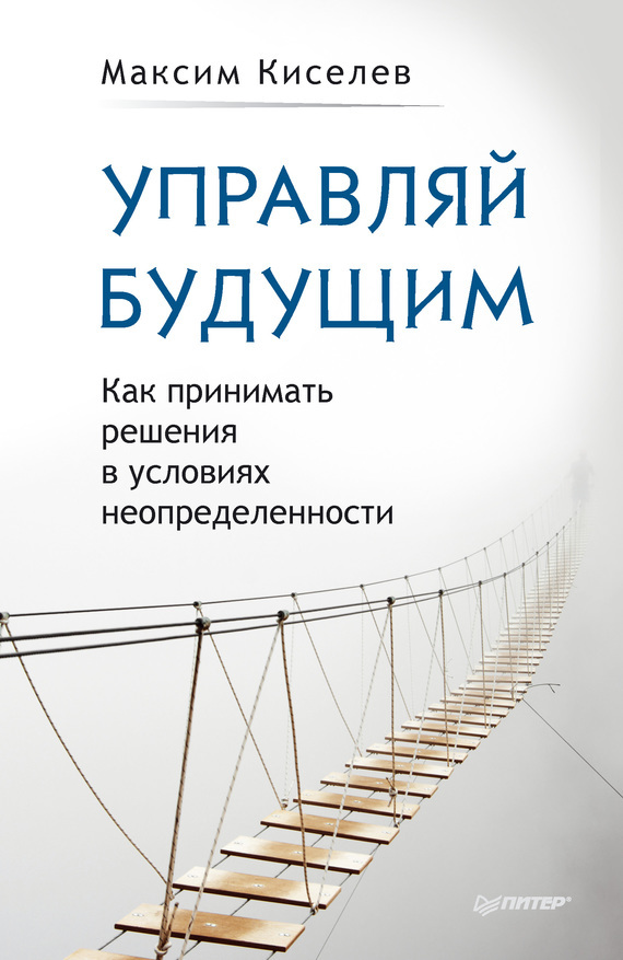 Обложка книги Управляй будущим. Как принимать решения в условиях неопределенности, автор Киселев, Максим