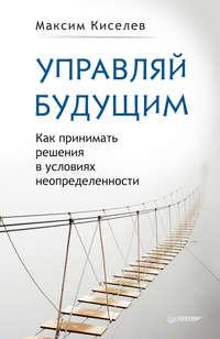 Киселев, Максим  - Управляй будущим. Как принимать решения в условиях неопределенности