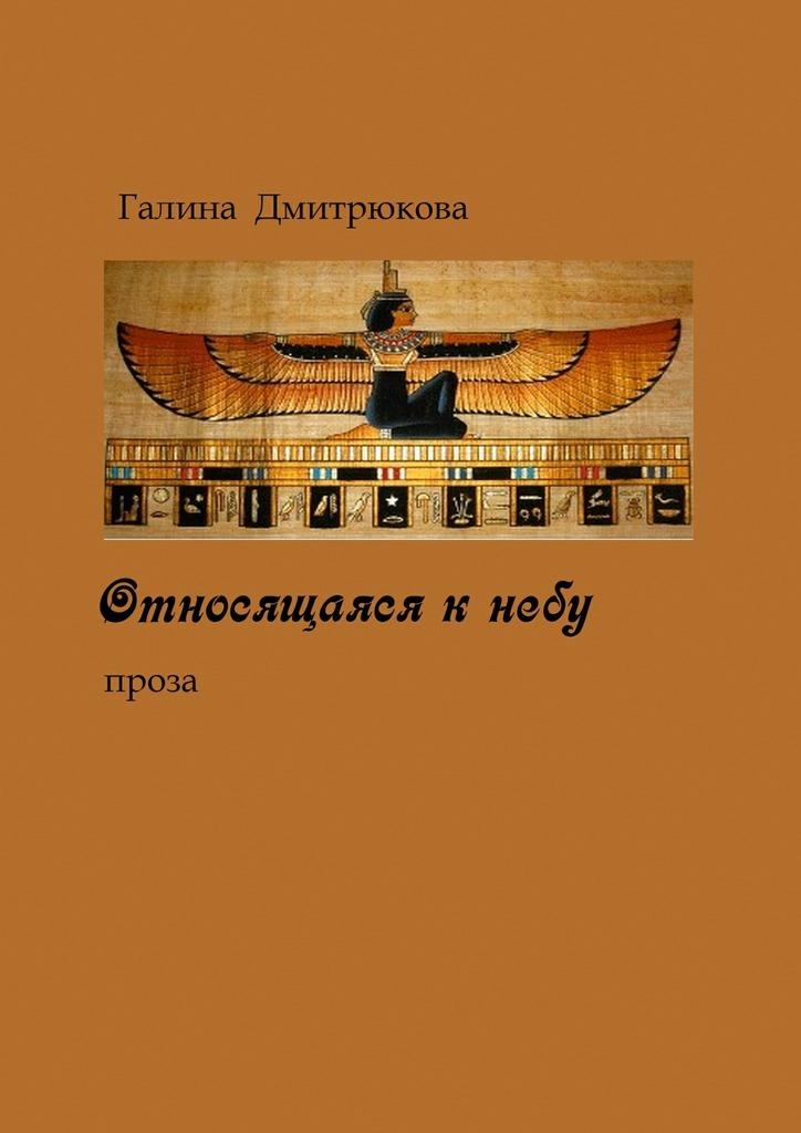 Галина Николаевна Дмитрюкова Относящаяся к небу. Проза зачем небу зеркало