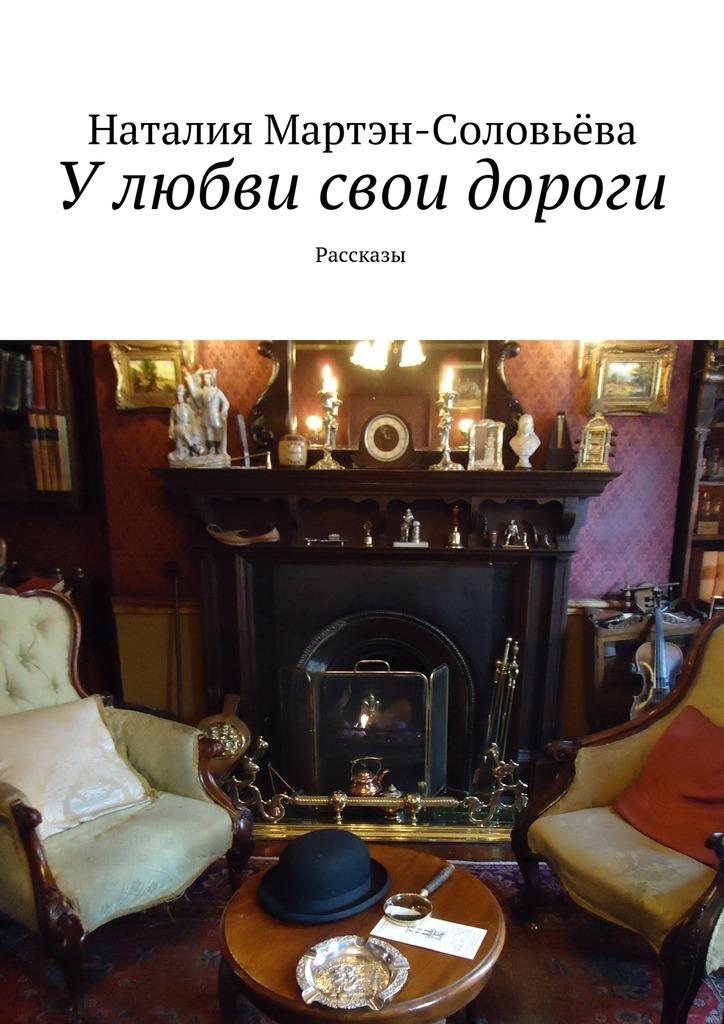 Наталия Мартэн-Соловьёва У любви свои дороги. Рассказы ISBN: 9785448369537 парад комедий будни любви или у каждого свои недостатки
