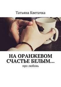 Кветачка, Татьяна  - На оранжевом счастье белым… Про любовь