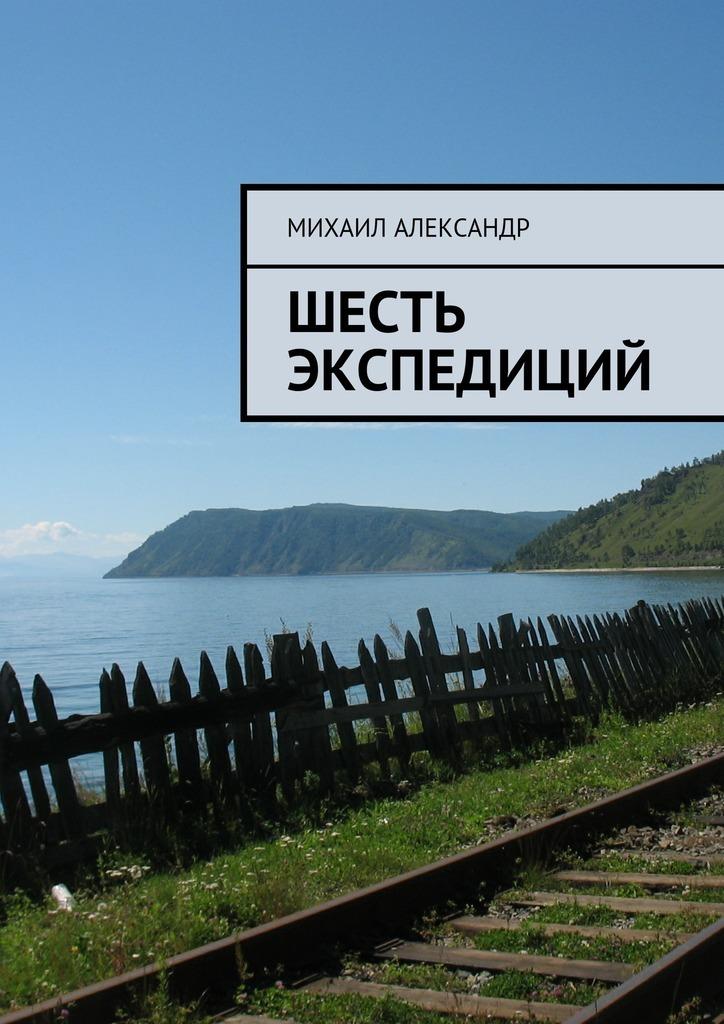 Михаил Александр - Шесть экспедиций
