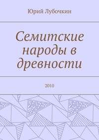 Юрий Лубочкин - Семитские народы в древности. 2010