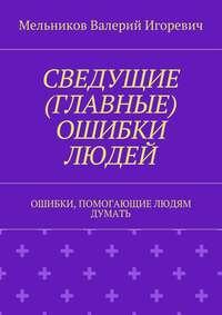 Мельников, Валерий Игоревич  - СВЕДУЩИЕ (ГЛАВНЫЕ) ОШИБКИ ЛЮДЕЙ. ОШИБКИ, ПОМОГАЮЩИЕ ЛЮДЯМ ДУМАТЬ